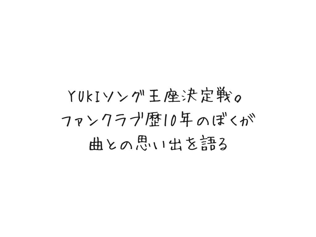 YUKIソング王座決定戦。ファンクラブ歴10年のぼくが曲との思い出を語る