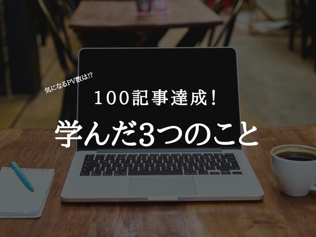 ブログ100記事達成!!PV数はどうなの?書くことで学んだ3つのこと