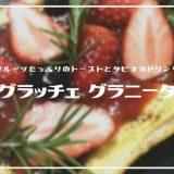 グラッチェ・グラニータ | 総曲輪フェリオに電撃復活「フルーツたっぷりのスイーツトースト」