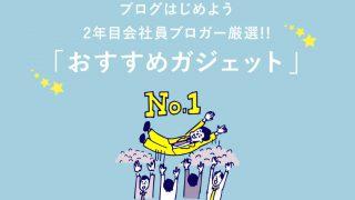 【ガジェット】富山でブロガーを目指すあなたにおすすめのアイテム11選