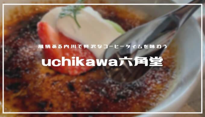 uchikawa六角堂   ふるカフェ系 ハルさんの休日にも出演「内川散策と贅沢なコーヒータイム」