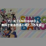 アニメ「SHIROBAKO」を無料で見たい!あらすじと3つのおすすめポイント